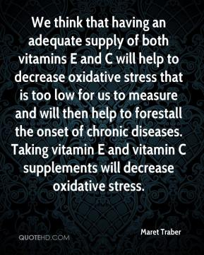 Maret Traber  - We think that having an adequate supply of both vitamins E and C will help to decrease oxidative stress that is too low for us to measure and will then help to forestall the onset of chronic diseases. Taking vitamin E and vitamin C supplements will decrease oxidative stress.
