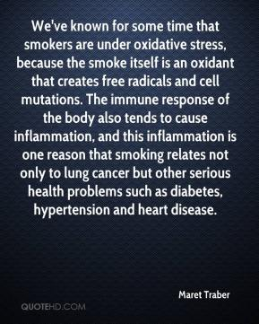 Maret Traber  - We've known for some time that smokers are under oxidative stress, because the smoke itself is an oxidant that creates free radicals and cell mutations. The immune response of the body also tends to cause inflammation, and this inflammation is one reason that smoking relates not only to lung cancer but other serious health problems such as diabetes, hypertension and heart disease.