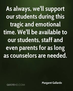 Margaret Gallardo  - As always, we'll support our students during this tragic and emotional time. We'll be available to our students, staff and even parents for as long as counselors are needed.
