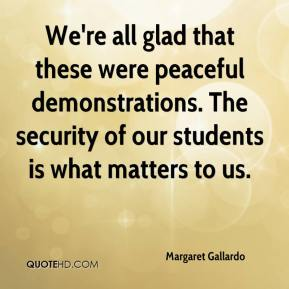 Margaret Gallardo  - We're all glad that these were peaceful demonstrations. The security of our students is what matters to us.