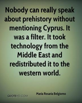 Maria Rosaria Belgiorno  - Nobody can really speak about prehistory without mentioning Cyprus. It was a filter. It took technology from the Middle East and redistributed it to the western world.