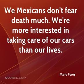 Mario Perez  - We Mexicans don't fear death much. We're more interested in taking care of our cars than our lives.