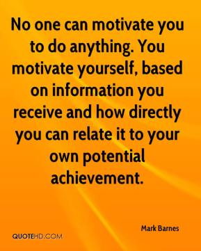 No one can motivate you to do anything. You motivate yourself, based on information you receive and how directly you can relate it to your own potential achievement.