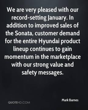 We are very pleased with our record-setting January. In addition to improved sales of the Sonata, customer demand for the entire Hyundai product lineup continues to gain momentum in the marketplace with our strong value and safety messages.