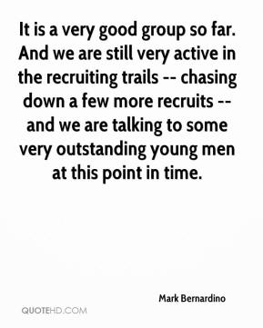 Mark Bernardino  - It is a very good group so far. And we are still very active in the recruiting trails -- chasing down a few more recruits -- and we are talking to some very outstanding young men at this point in time.