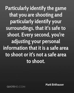 Mark Birkhauser  - Particularly identify the game that you are shooting and particularly identify your surroundings, that it's safe to shoot. Every second, you're adjusting your personal information that it is a safe area to shoot or it's not a safe area to shoot.