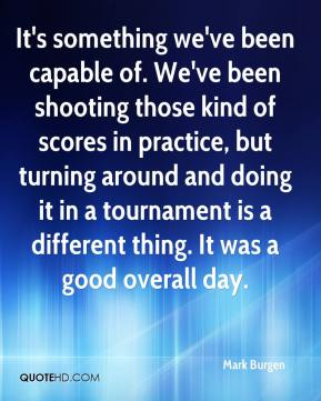 It's something we've been capable of. We've been shooting those kind of scores in practice, but turning around and doing it in a tournament is a different thing. It was a good overall day.