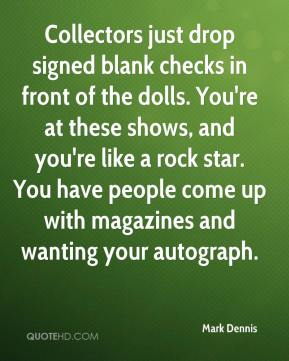 Mark Dennis  - Collectors just drop signed blank checks in front of the dolls. You're at these shows, and you're like a rock star. You have people come up with magazines and wanting your autograph.