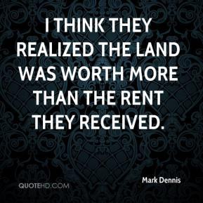 Mark Dennis  - I think they realized the land was worth more than the rent they received.