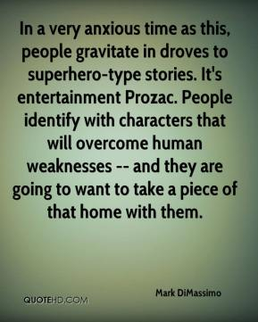 Mark DiMassimo  - In a very anxious time as this, people gravitate in droves to superhero-type stories. It's entertainment Prozac. People identify with characters that will overcome human weaknesses -- and they are going to want to take a piece of that home with them.