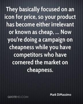 Mark DiMassimo  - They basically focused on an icon for price, so your product has become either irrelevant or known as cheap, ... Now you're doing a campaign on cheapness while you have competitors who have cornered the market on cheapness.