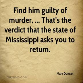 Mark Duncan  - Find him guilty of murder, ... That's the verdict that the state of Mississippi asks you to return.