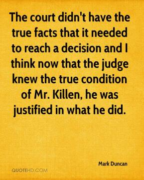 Mark Duncan  - The court didn't have the true facts that it needed to reach a decision and I think now that the judge knew the true condition of Mr. Killen, he was justified in what he did.