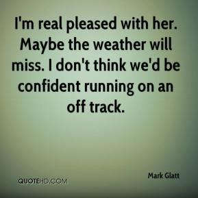Mark Glatt  - I'm real pleased with her. Maybe the weather will miss. I don't think we'd be confident running on an off track.