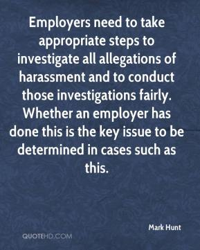 Mark Hunt  - Employers need to take appropriate steps to investigate all allegations of harassment and to conduct those investigations fairly. Whether an employer has done this is the key issue to be determined in cases such as this.