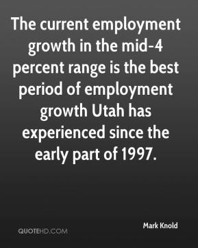 Mark Knold  - The current employment growth in the mid-4 percent range is the best period of employment growth Utah has experienced since the early part of 1997.