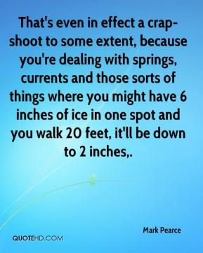 Mark Pearce  - That's even in effect a crap-shoot to some extent, because you're dealing with springs, currents and those sorts of things where you might have 6 inches of ice in one spot and you walk 20 feet, it'll be down to 2 inches.