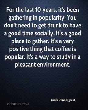 Mark Pendergrast  - For the last 10 years, it's been gathering in popularity. You don't need to get drunk to have a good time socially. It's a good place to gather. It's a very positive thing that coffee is popular. It's a way to study in a pleasant environment.