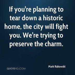 Mark Rakowski  - If you're planning to tear down a historic home, the city will fight you. We're trying to preserve the charm.
