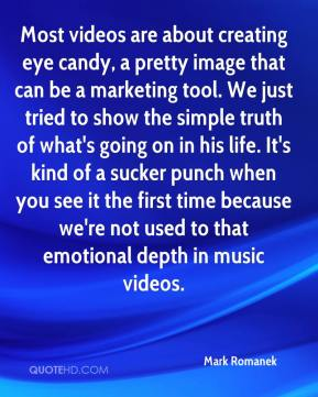 Most videos are about creating eye candy, a pretty image that can be a marketing tool. We just tried to show the simple truth of what's going on in his life. It's kind of a sucker punch when you see it the first time because we're not used to that emotional depth in music videos.