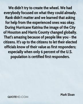 Mark Sloan  - We didn't try to create the wheel. We had everybody focused on what they could already. Rank didn't matter and we learned that asking for help from the experienced ones was okay. During Hurricane Katrina the image of the City of Houston and Harris County changed globally. That's amazing because of people like you - the citizens. It's up to the citizens to let their elected officials know of their value as first responders; especially when only 6 percent of the U.S. population is certified first responders.