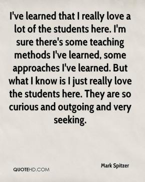 Mark Spitzer  - I've learned that I really love a lot of the students here. I'm sure there's some teaching methods I've learned, some approaches I've learned. But what I know is I just really love the students here. They are so curious and outgoing and very seeking.