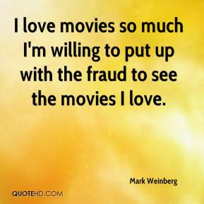 Mark Weinberg  - I love movies so much I'm willing to put up with the fraud to see the movies I love.