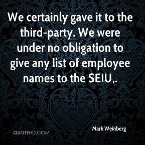 We certainly gave it to the third-party. We were under no obligation to give any list of employee names to the SEIU.