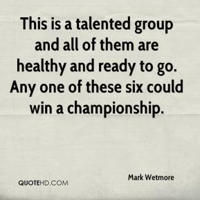 Mark Wetmore  - This is a talented group and all of them are healthy and ready to go. Any one of these six could win a championship.