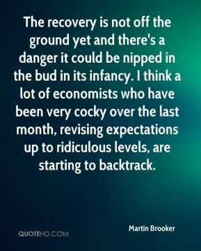 Martin Brooker  - The recovery is not off the ground yet and there's a danger it could be nipped in the bud in its infancy. I think a lot of economists who have been very cocky over the last month, revising expectations up to ridiculous levels, are starting to backtrack.