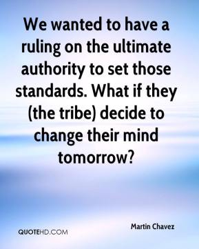 Martin Chavez  - We wanted to have a ruling on the ultimate authority to set those standards. What if they (the tribe) decide to change their mind tomorrow?
