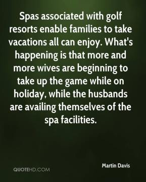 Spas associated with golf resorts enable families to take vacations all can enjoy. What's happening is that more and more wives are beginning to take up the game while on holiday, while the husbands are availing themselves of the spa facilities.