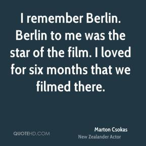 Marton Csokas - I remember Berlin. Berlin to me was the star of the film. I loved for six months that we filmed there.