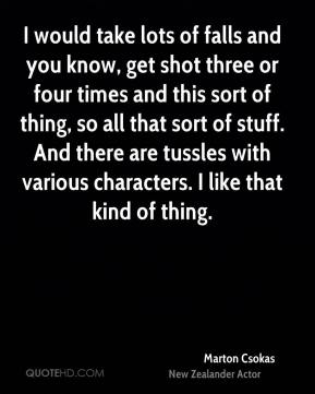Marton Csokas - I would take lots of falls and you know, get shot three or four times and this sort of thing, so all that sort of stuff. And there are tussles with various characters. I like that kind of thing.