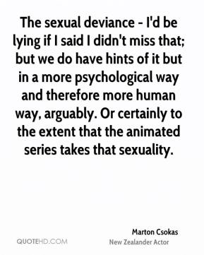 Marton Csokas - The sexual deviance - I'd be lying if I said I didn't miss that; but we do have hints of it but in a more psychological way and therefore more human way, arguably. Or certainly to the extent that the animated series takes that sexuality.