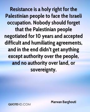Marwan Barghouti  - Resistance is a holy right for the Palestinian people to face the Israeli occupation. Nobody should forget that the Palestinian people negotiated for 10 years and accepted difficult and humiliating agreements, and in the end didn't get anything except authority over the people, and no authority over land, or sovereignty.
