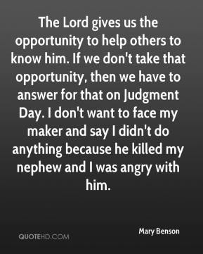Mary Benson  - The Lord gives us the opportunity to help others to know him. If we don't take that opportunity, then we have to answer for that on Judgment Day. I don't want to face my maker and say I didn't do anything because he killed my nephew and I was angry with him.