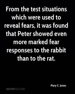 Mary C. Jones - From the test situations which were used to reveal fears, it was found that Peter showed even more marked fear responses to the rabbit than to the rat.