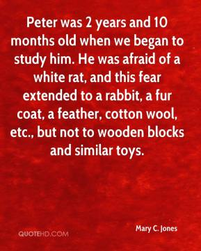 Mary C. Jones - Peter was 2 years and 10 months old when we began to study him. He was afraid of a white rat, and this fear extended to a rabbit, a fur coat, a feather, cotton wool, etc., but not to wooden blocks and similar toys.