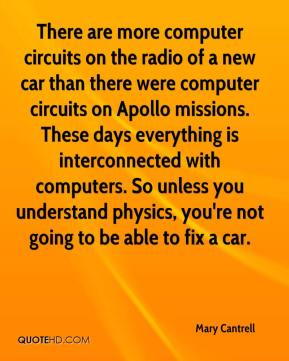 Mary Cantrell  - There are more computer circuits on the radio of a new car than there were computer circuits on Apollo missions. These days everything is interconnected with computers. So unless you understand physics, you're not going to be able to fix a car.