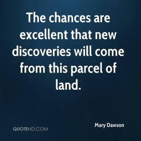 Mary Dawson  - The chances are excellent that new discoveries will come from this parcel of land.