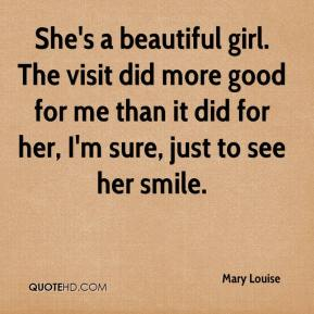 Mary Louise  - She's a beautiful girl. The visit did more good for me than it did for her, I'm sure, just to see her smile.