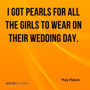 Mary Malone  - I got pearls for all the girls to wear on their wedding day.