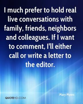 I much prefer to hold real live conversations with family, friends, neighbors and colleagues. If I want to comment, I'll either call or write a letter to the editor.