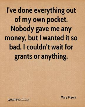 I've done everything out of my own pocket. Nobody gave me any money, but I wanted it so bad, I couldn't wait for grants or anything.