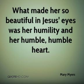 Mary Myers  - What made her so beautiful in Jesus' eyes was her humility and her humble, humble heart.