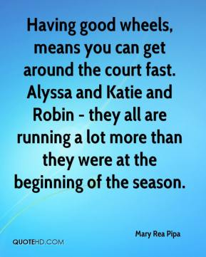 Having good wheels, means you can get around the court fast. Alyssa and Katie and Robin - they all are running a lot more than they were at the beginning of the season.