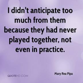 Mary Rea Pipa  - I didn't anticipate too much from them because they had never played together, not even in practice.