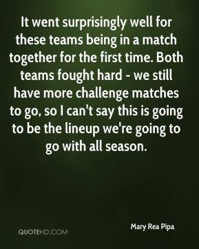 Mary Rea Pipa  - It went surprisingly well for these teams being in a match together for the first time. Both teams fought hard - we still have more challenge matches to go, so I can't say this is going to be the lineup we're going to go with all season.