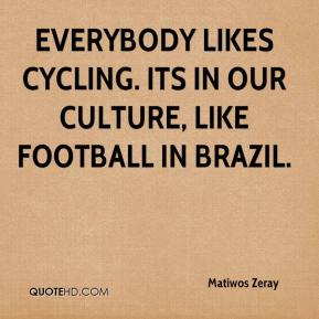 Matiwos Zeray  - Everybody likes cycling. Its in our culture, like football in Brazil.